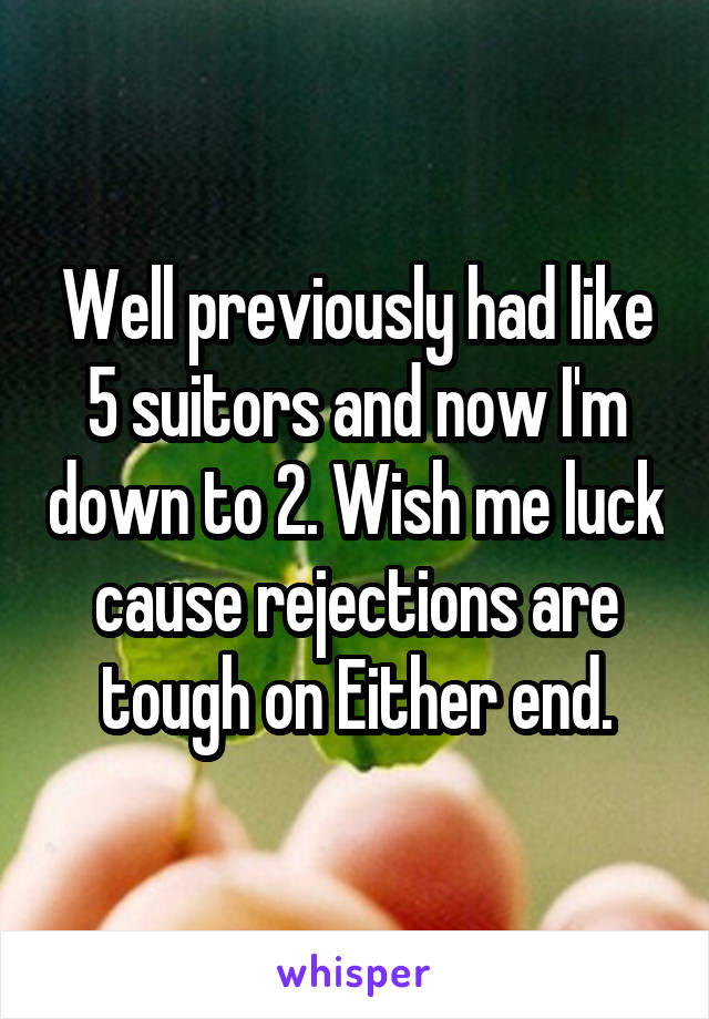 Well previously had like 5 suitors and now I'm down to 2. Wish me luck cause rejections are tough on Either end.