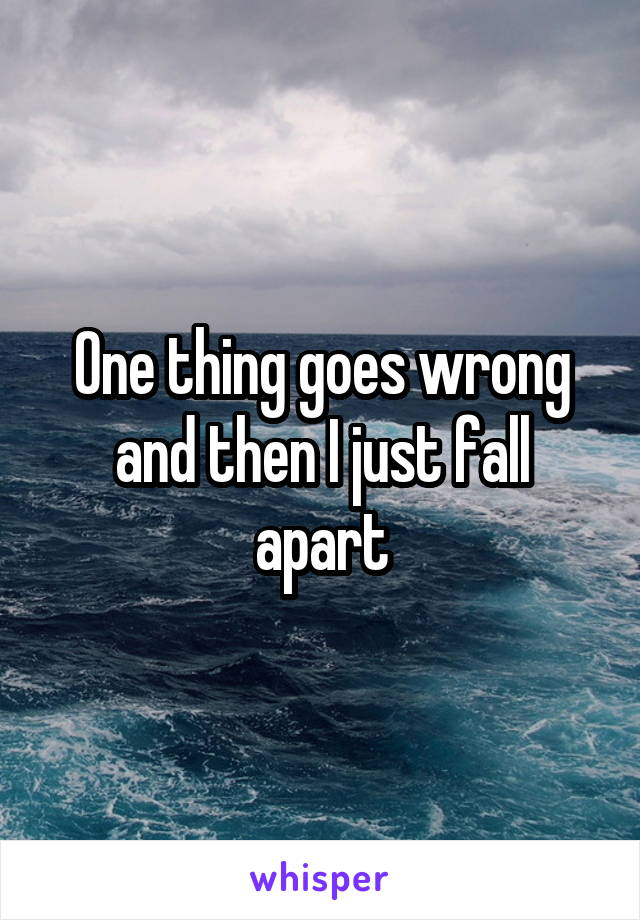 One thing goes wrong and then I just fall apart