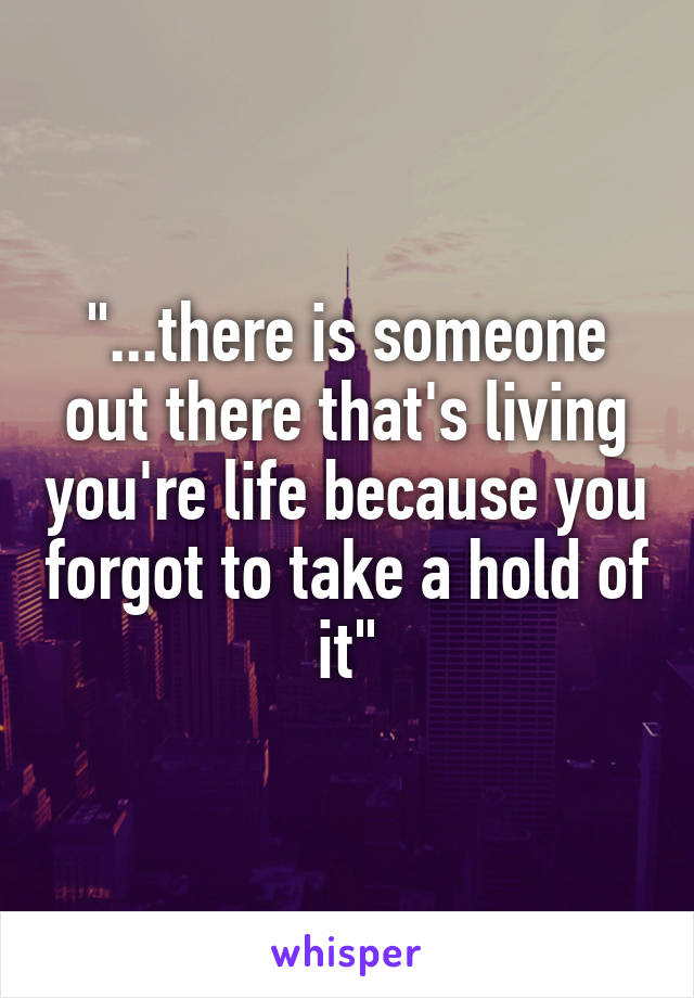 """""""...there is someone out there that's living you're life because you forgot to take a hold of it"""""""