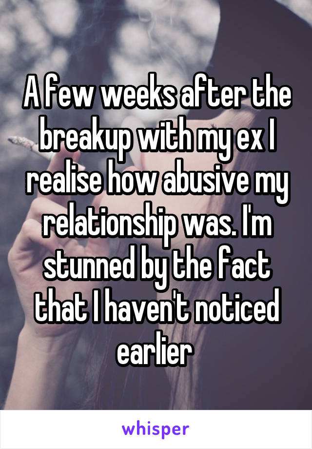 A few weeks after the breakup with my ex I realise how abusive my relationship was. I'm stunned by the fact that I haven't noticed earlier