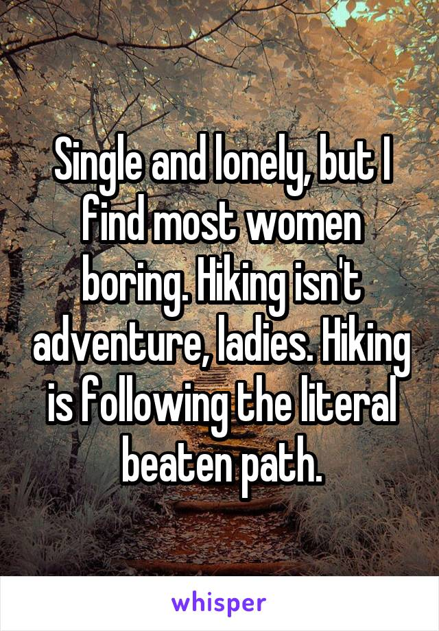 Single and lonely, but I find most women boring. Hiking isn't adventure, ladies. Hiking is following the literal beaten path.