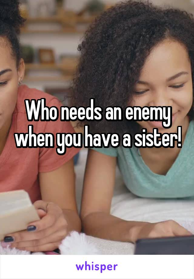 Who needs an enemy when you have a sister!