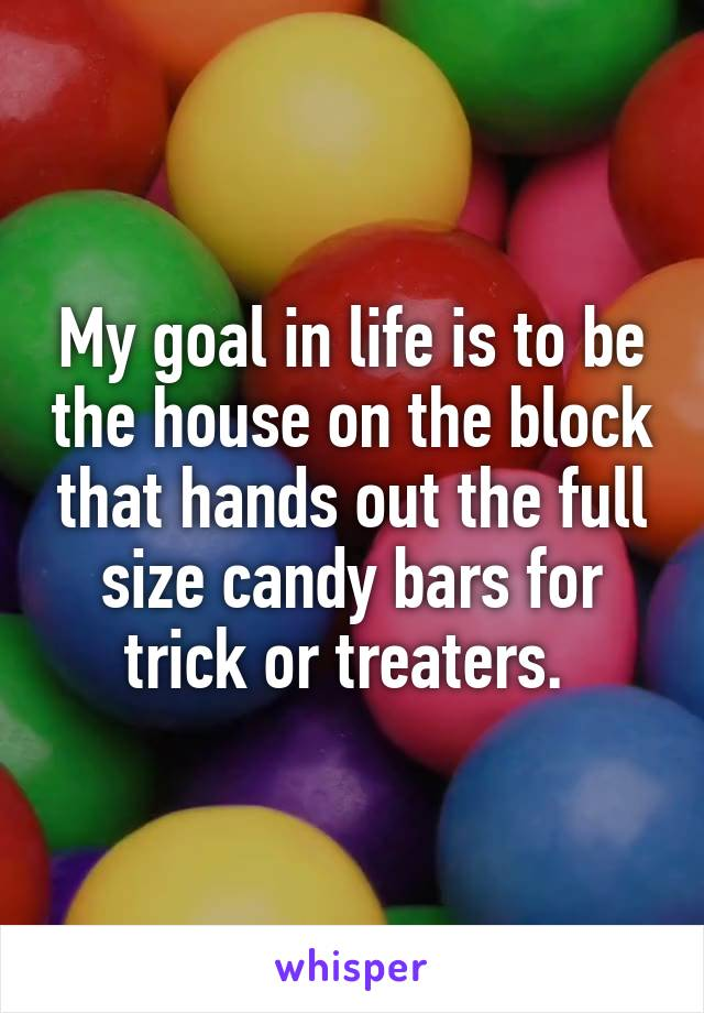 My goal in life is to be the house on the block that hands out the full size candy bars for trick or treaters.