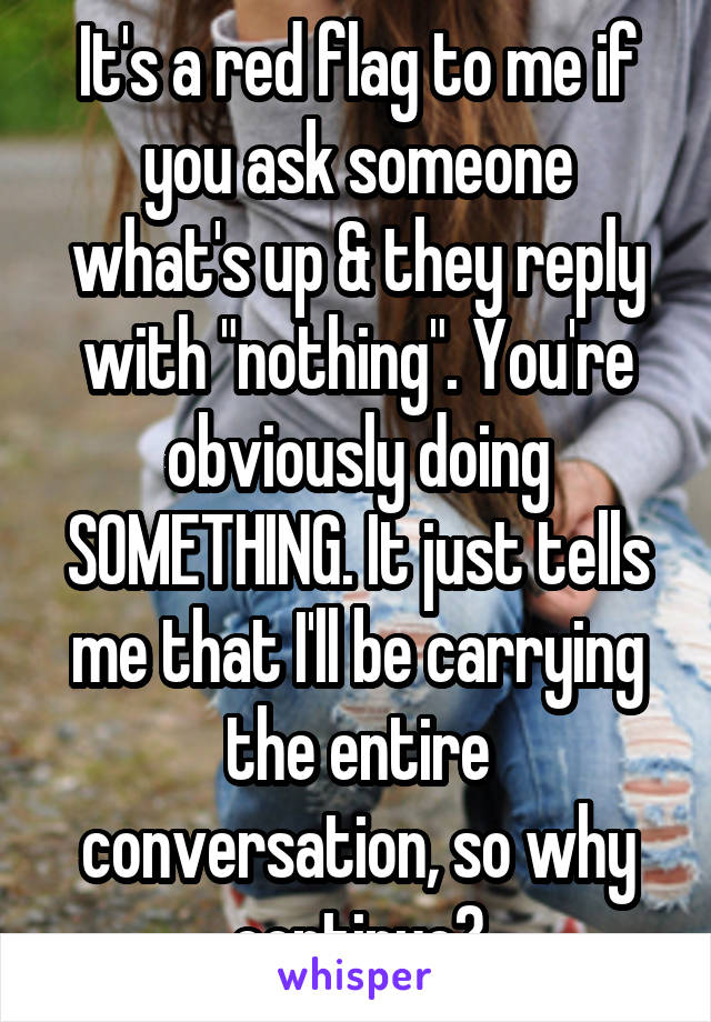 """It's a red flag to me if you ask someone what's up & they reply with """"nothing"""". You're obviously doing SOMETHING. It just tells me that I'll be carrying the entire conversation, so why continue?"""