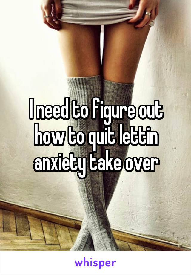 I need to figure out how to quit lettin anxiety take over