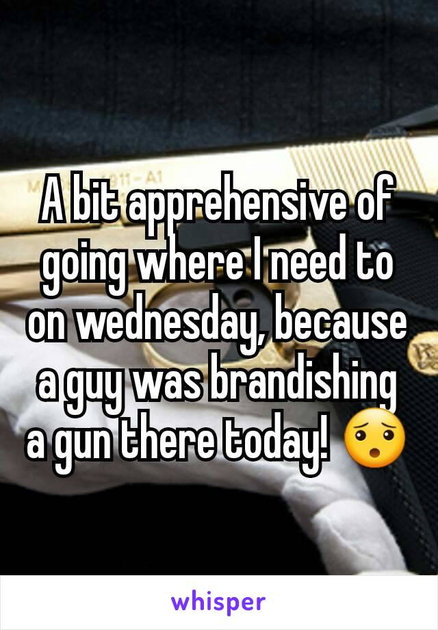 A bit apprehensive of going where I need to on wednesday, because a guy was brandishing a gun there today! 😯