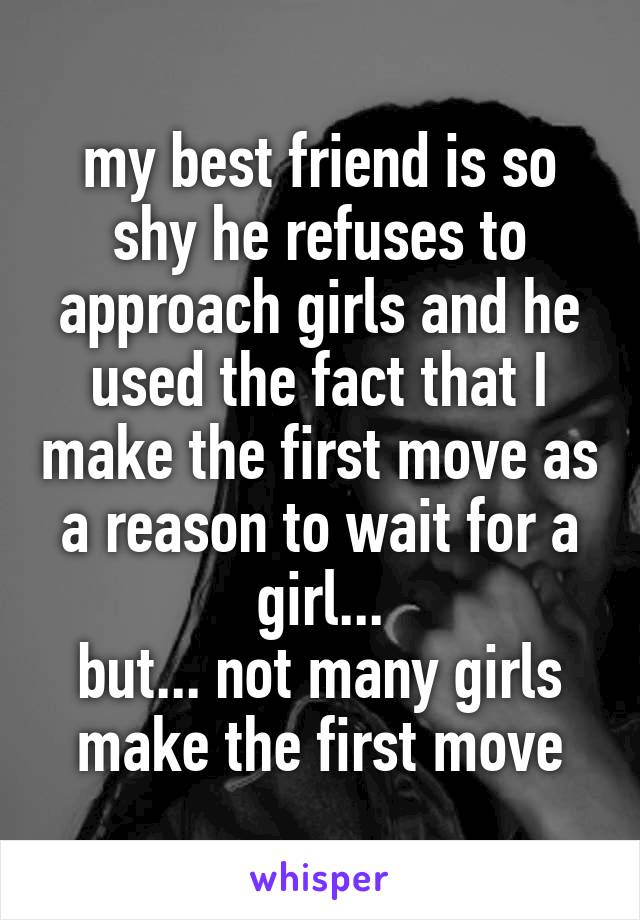 my best friend is so shy he refuses to approach girls and he used the fact that I make the first move as a reason to wait for a girl... but... not many girls make the first move