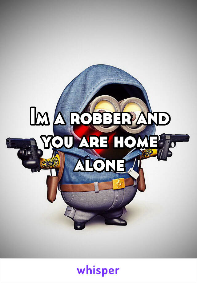 Im a robber and you are home alone
