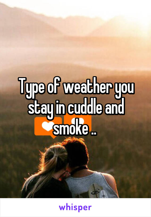 Type of weather you stay in cuddle and smoke ..