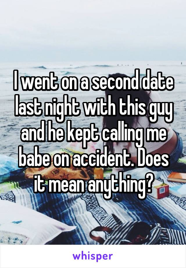I went on a second date last night with this guy and he kept calling me babe on accident. Does it mean anything?