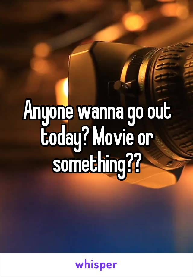 Anyone wanna go out today? Movie or something??