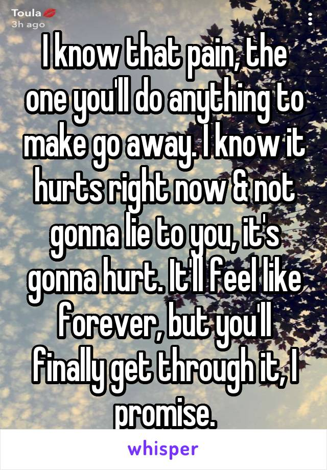 I know that pain, the one you'll do anything to make go away. I know it hurts right now & not gonna lie to you, it's gonna hurt. It'll feel like forever, but you'll finally get through it, I promise.