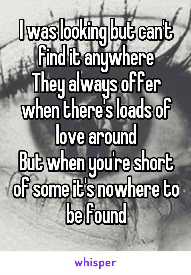 I was looking but can't find it anywhere They always offer when there's loads of love around But when you're short of some it's nowhere to be found
