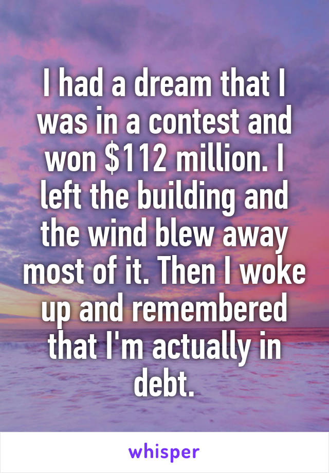 I had a dream that I was in a contest and won $112 million. I left the building and the wind blew away most of it. Then I woke up and remembered that I'm actually in debt.
