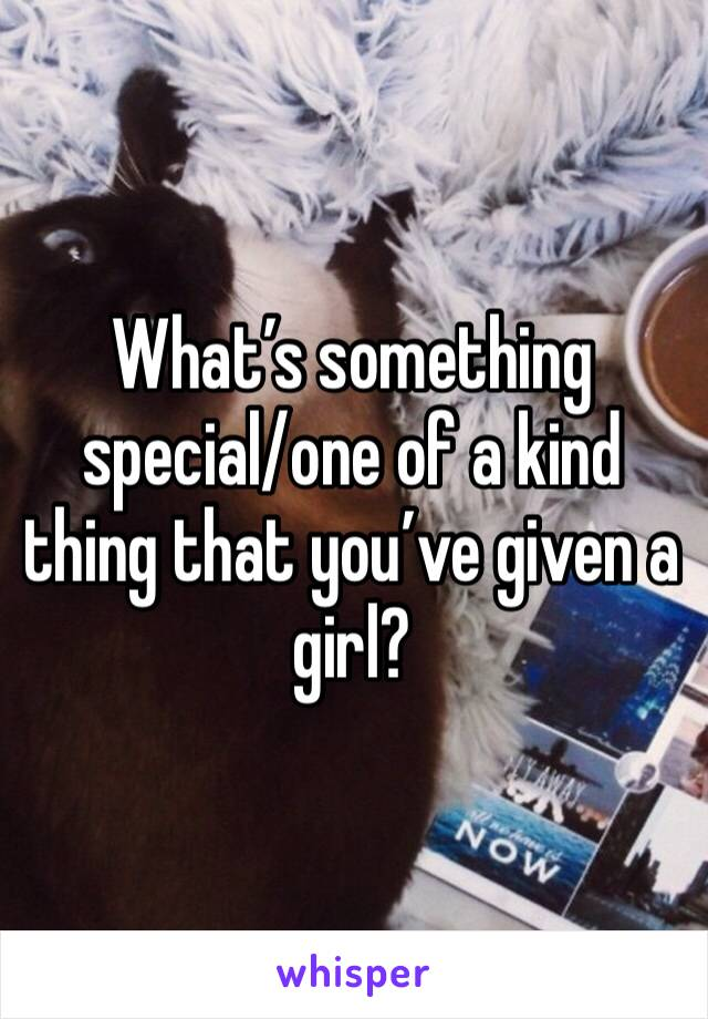 What's something special/one of a kind thing that you've given a girl?