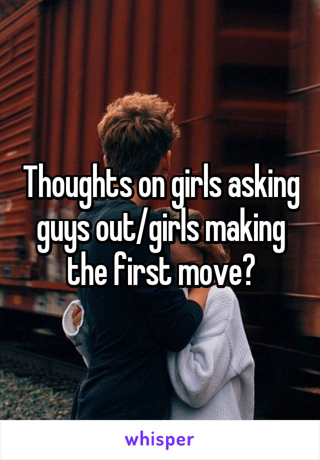 Thoughts on girls asking guys out/girls making the first move?