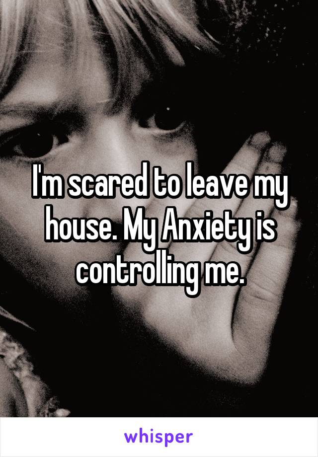 I'm scared to leave my house. My Anxiety is controlling me.