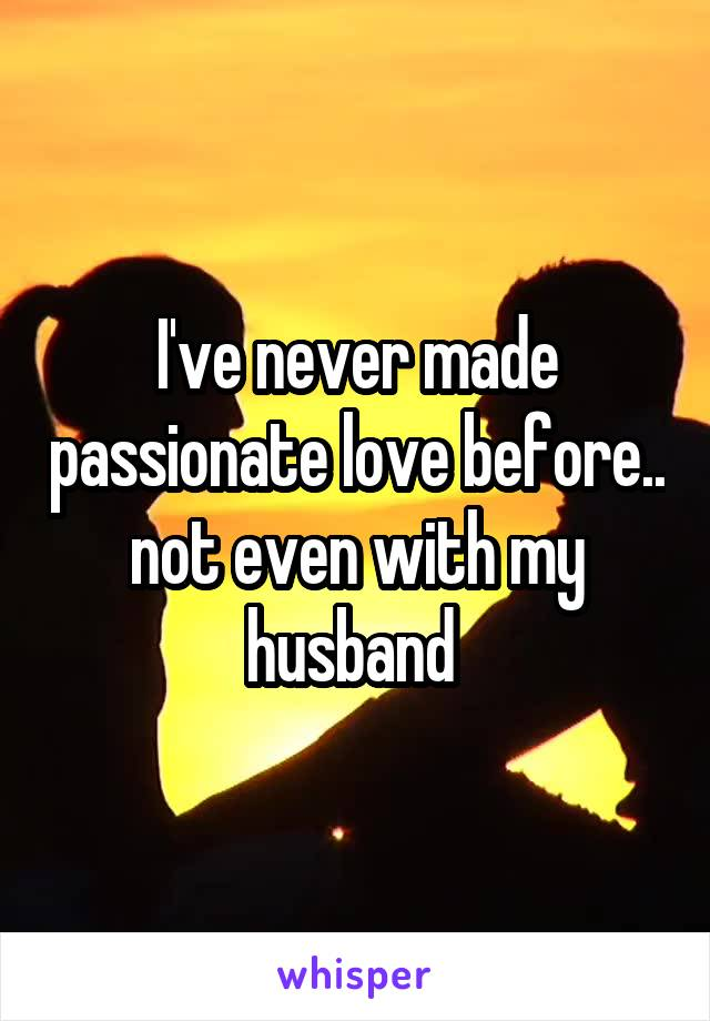 I've never made passionate love before.. not even with my husband