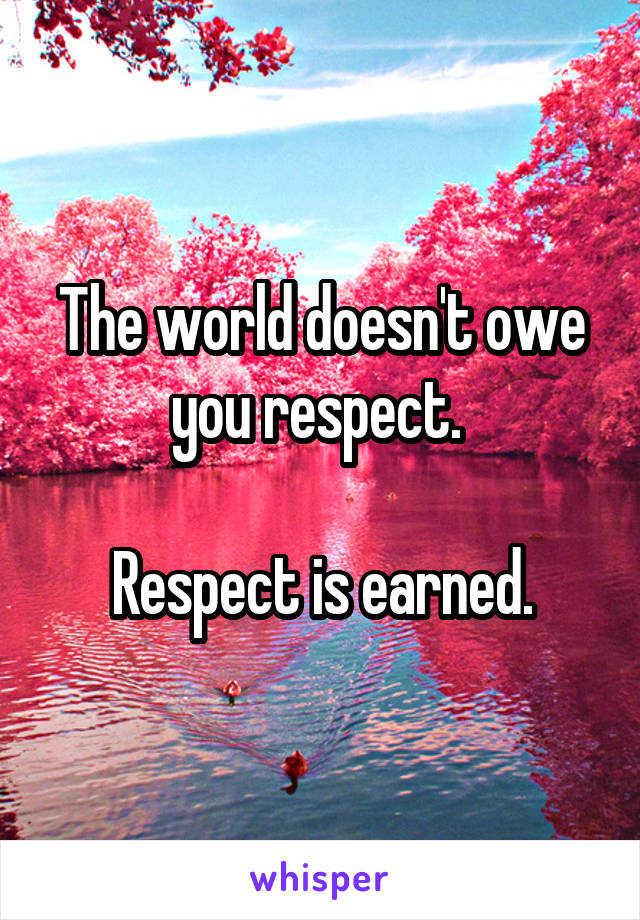 The world doesn't owe you respect.   Respect is earned.