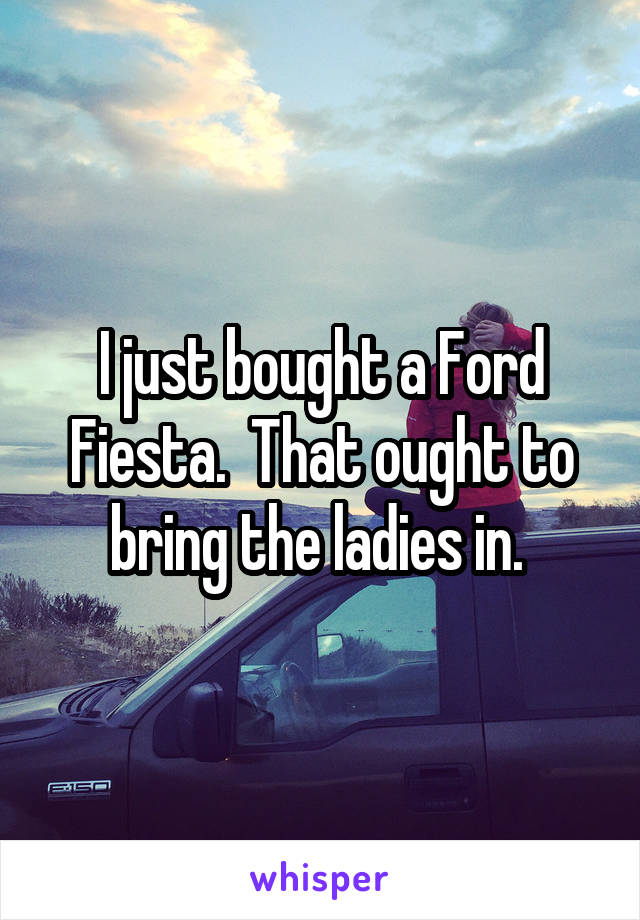 I just bought a Ford Fiesta.  That ought to bring the ladies in.