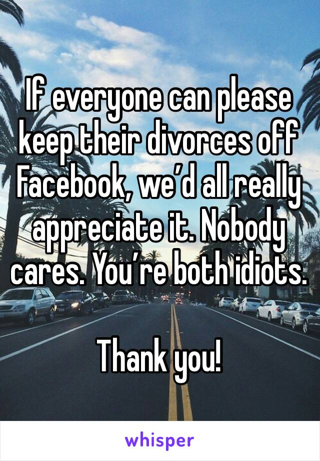 If everyone can please keep their divorces off Facebook, we'd all really appreciate it. Nobody cares. You're both idiots.   Thank you!