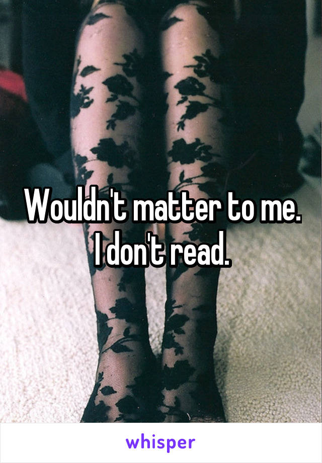 Wouldn't matter to me. I don't read.