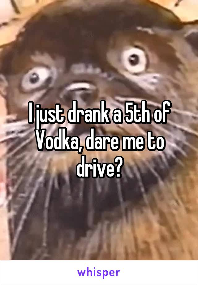 I just drank a 5th of Vodka, dare me to drive?