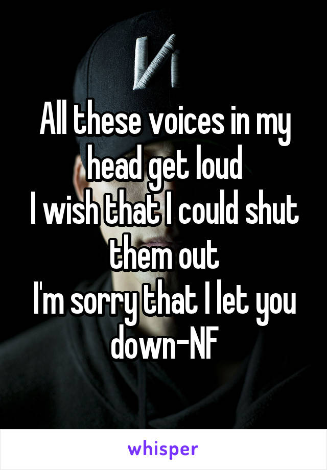 All these voices in my head get loud I wish that I could shut them out I'm sorry that I let you down-NF