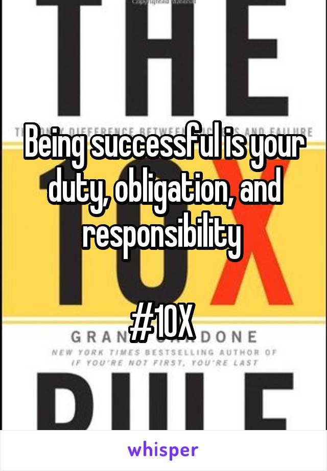 Being successful is your duty, obligation, and responsibility   #10X