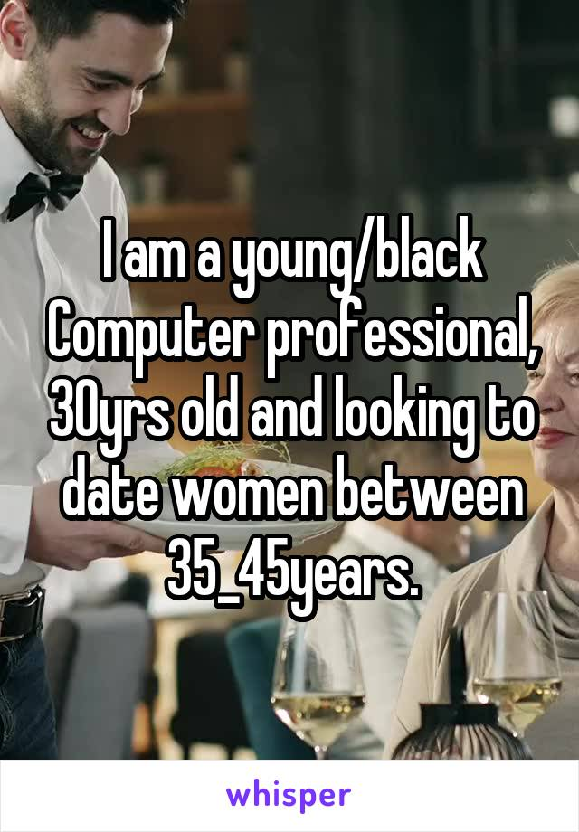 I am a young/black Computer professional, 30yrs old and looking to date women between 35_45years.