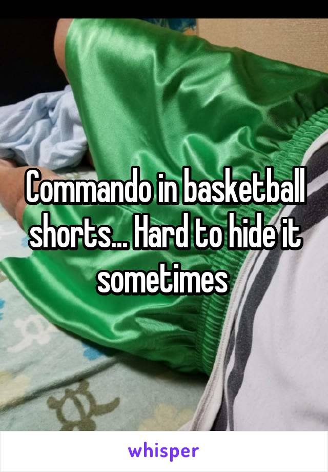 Commando in basketball shorts... Hard to hide it sometimes