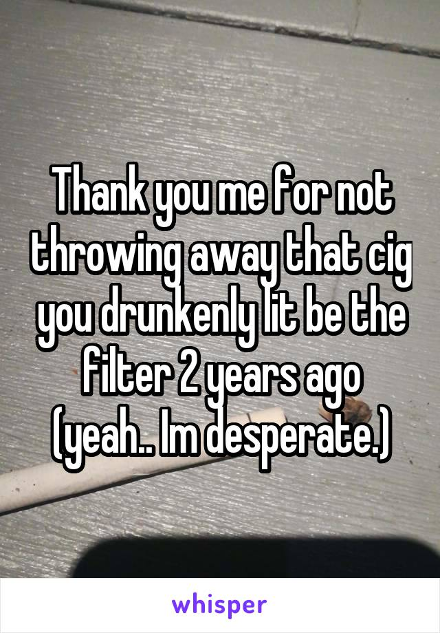 Thank you me for not throwing away that cig you drunkenly lit be the filter 2 years ago (yeah.. Im desperate.)