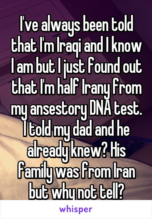 I've always been told that I'm Iraqi and I know I am but I just found out that I'm half Irany from my ansestory DNA test. I told my dad and he already knew? His family was from Iran but why not tell?