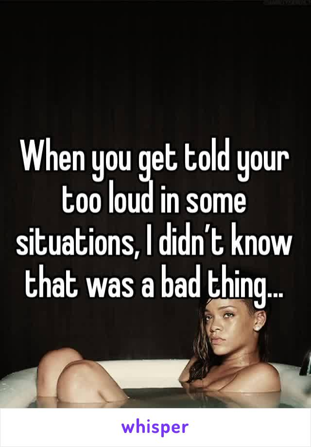 When you get told your too loud in some situations, I didn't know that was a bad thing...