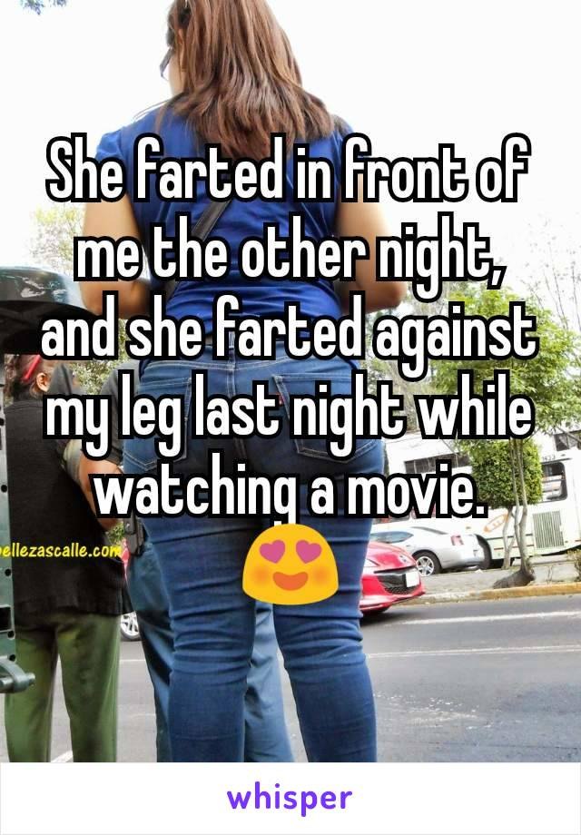 She farted in front of me the other night, and she farted against my leg last night while watching a movie. 😍