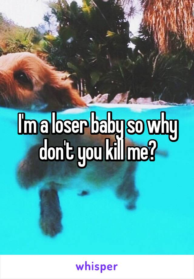 I'm a loser baby so why don't you kill me?