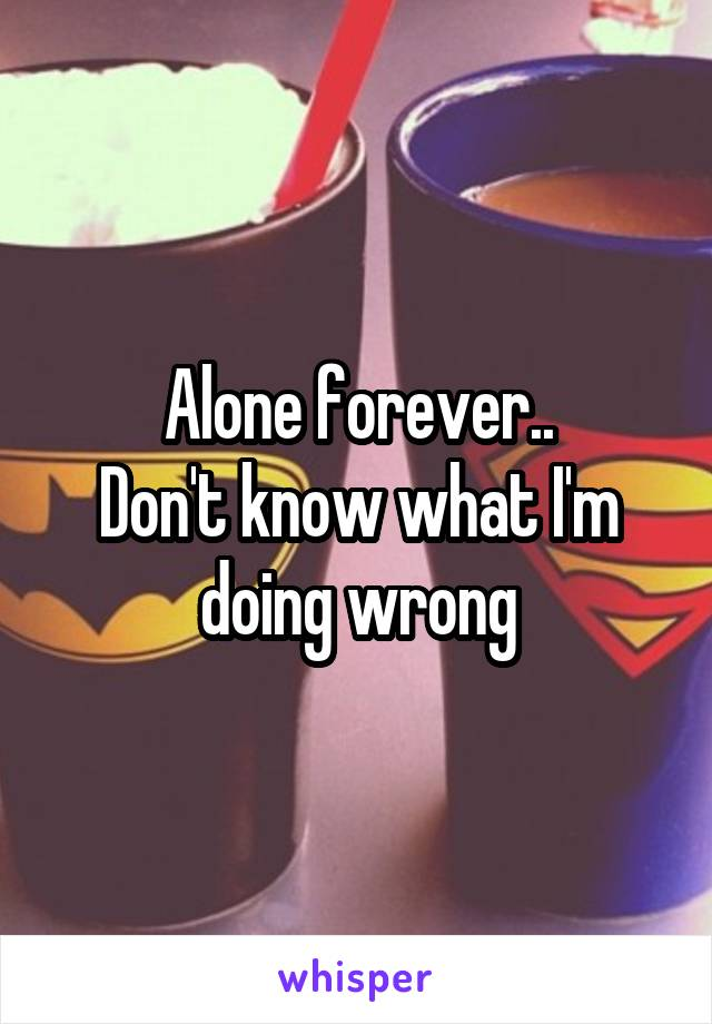 Alone forever.. Don't know what I'm doing wrong