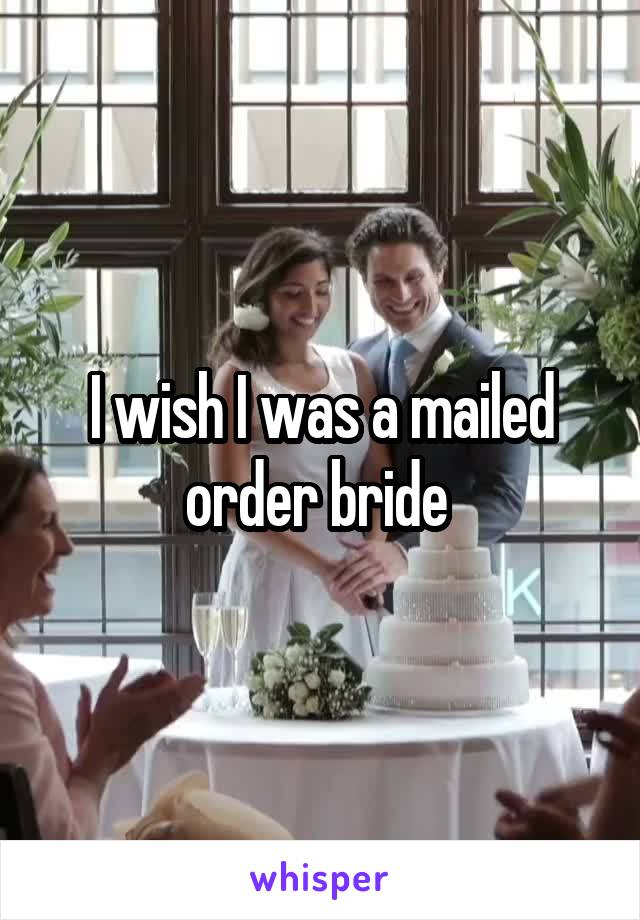 I wish I was a mailed order bride