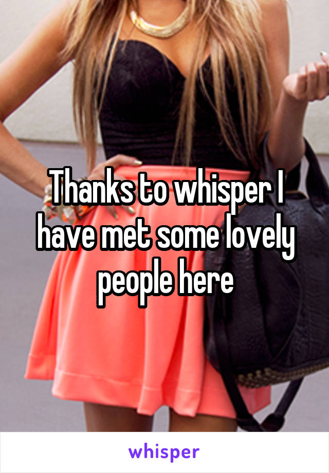 Thanks to whisper I have met some lovely people here