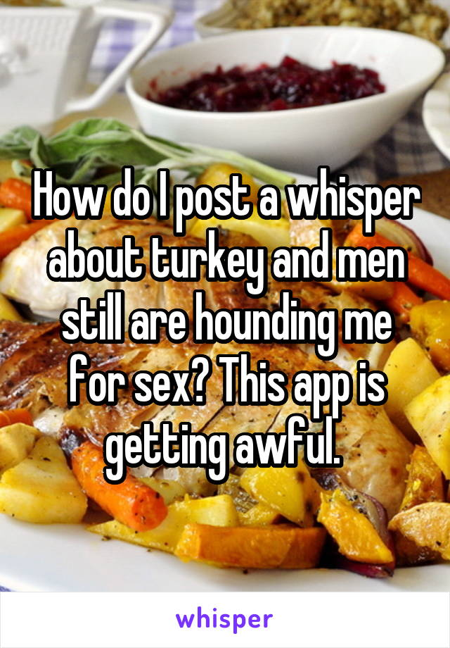 How do I post a whisper about turkey and men still are hounding me for sex? This app is getting awful.