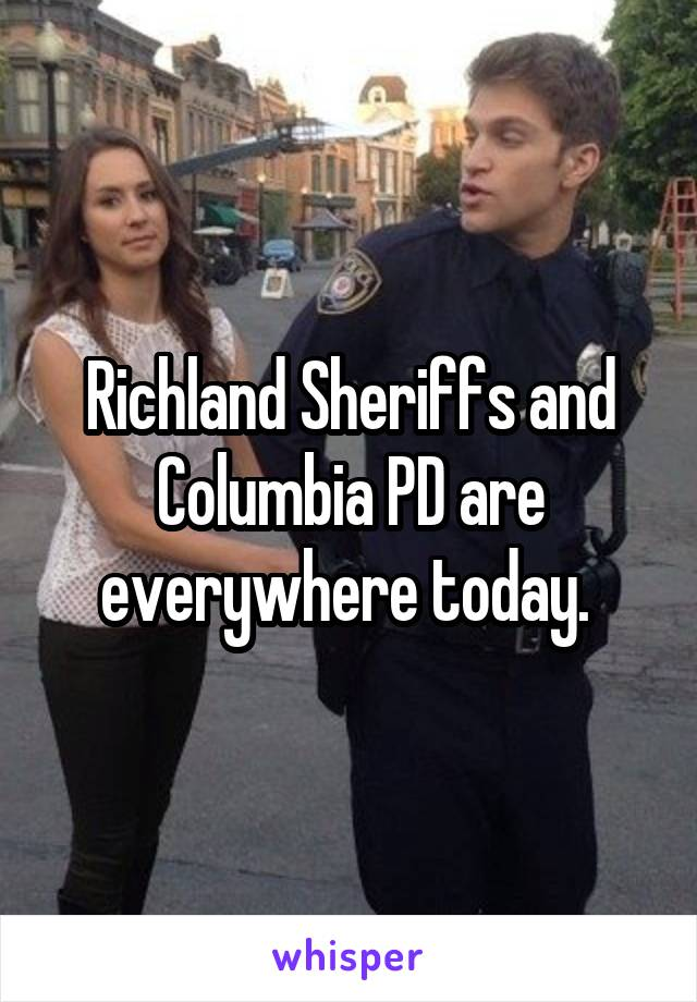 Richland Sheriffs and Columbia PD are everywhere today.