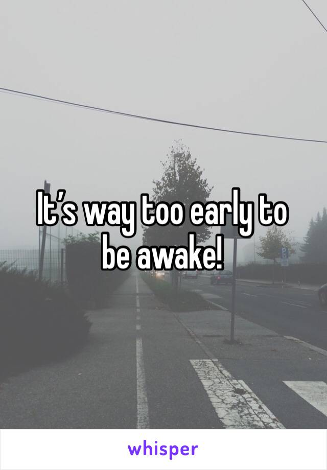 It's way too early to be awake!