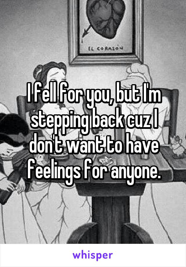 I fell for you, but I'm stepping back cuz I don't want to have feelings for anyone.