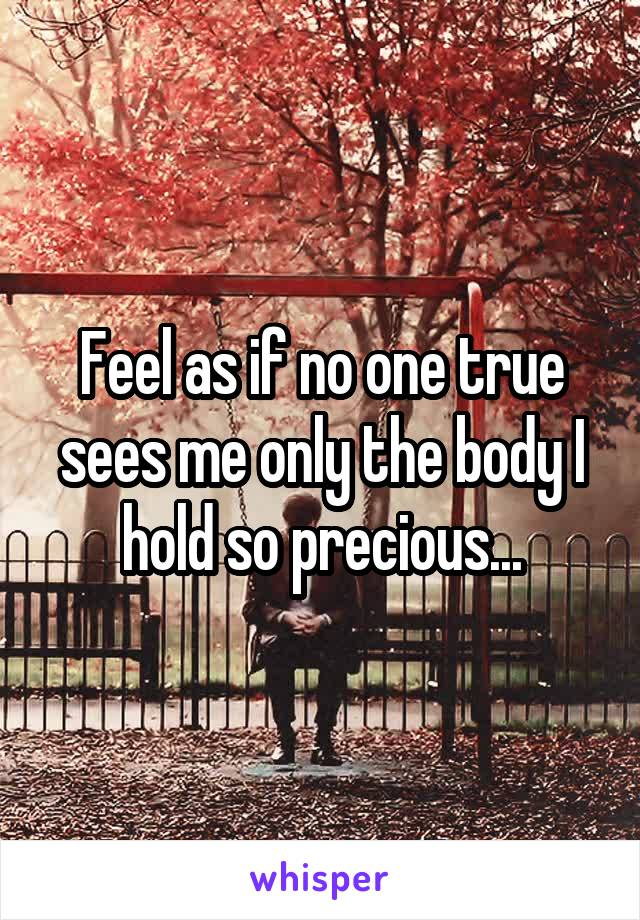 Feel as if no one true sees me only the body I hold so precious...
