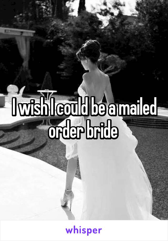 I wish I could be a mailed order bride