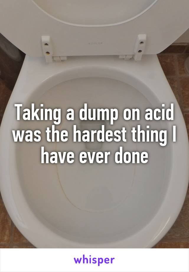 Taking a dump on acid was the hardest thing I have ever done