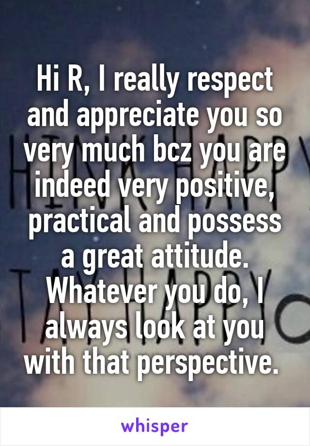 Hi R, I really respect and appreciate you so very much bcz you are indeed very positive, practical and possess a great attitude. Whatever you do, I always look at you with that perspective.