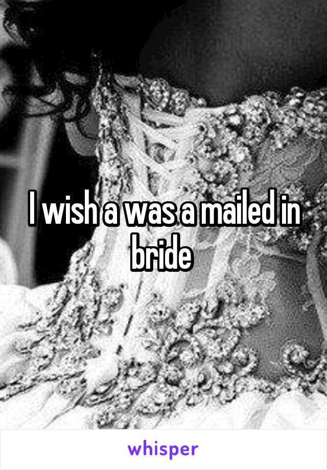 I wish a was a mailed in bride