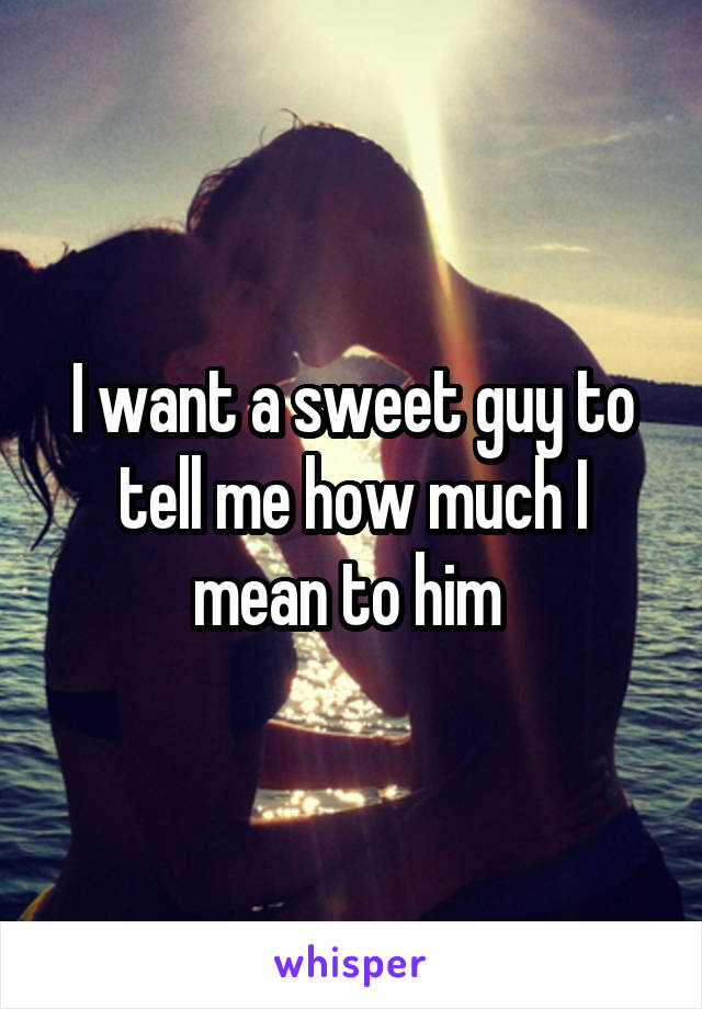 I want a sweet guy to tell me how much I mean to him