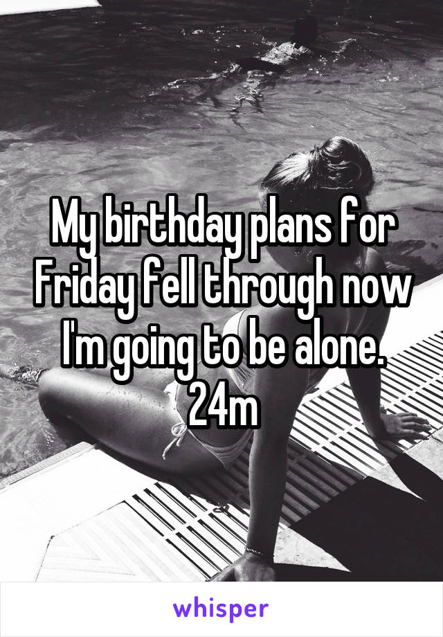 My birthday plans for Friday fell through now I'm going to be alone. 24m